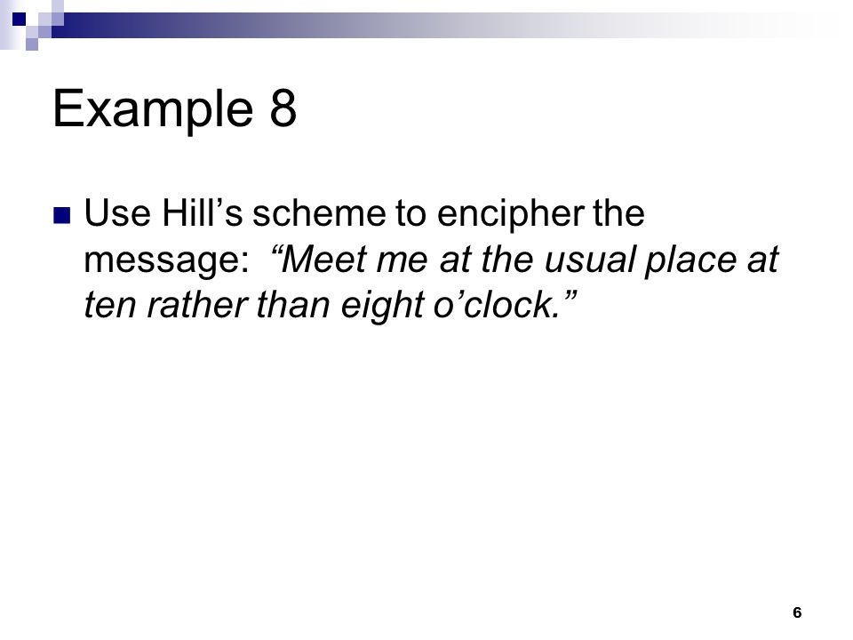 Example 8 Use Hill's scheme to encipher the message: Meet me at the usual place at ten rather than eight o'clock.