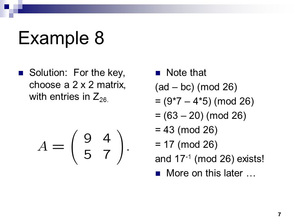 Example 8 Solution: For the key, choose a 2 x 2 matrix, with entries in Z26. Note that. (ad – bc) (mod 26)