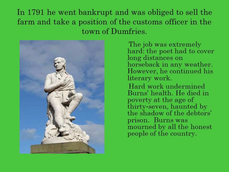 In 1791 he went bankrupt and was obliged to sell the farm and take a position of the customs officer in the town of Dumfries.