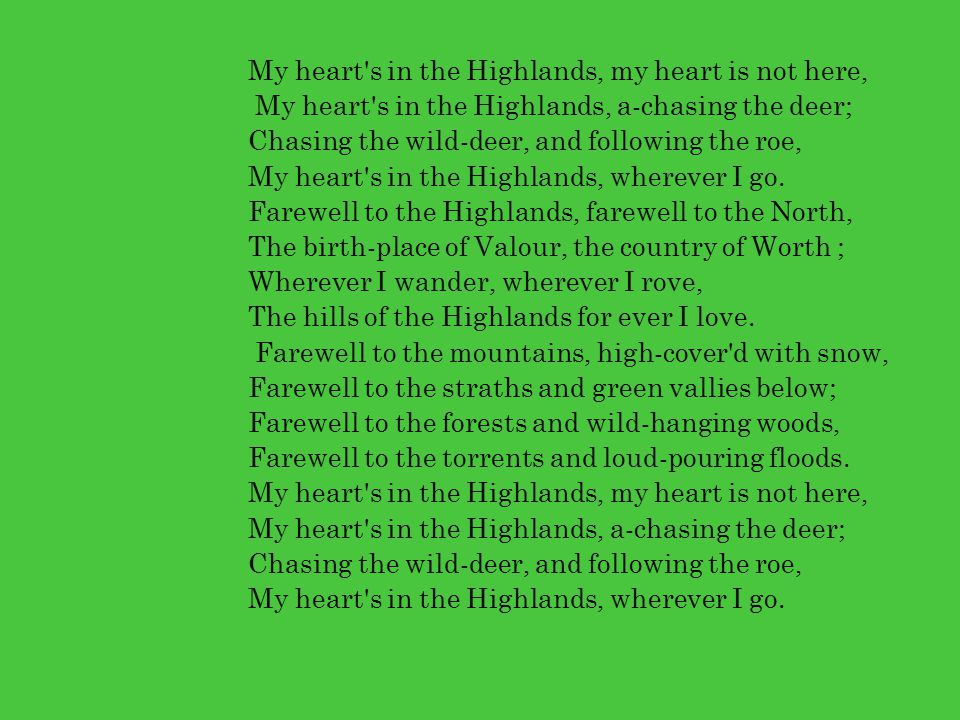 My heart s in the Highlands, my heart is not here, My heart s in the Highlands, a-chasing the deer; Chasing the wild-deer, and following the roe, My heart s in the Highlands, wherever I go.