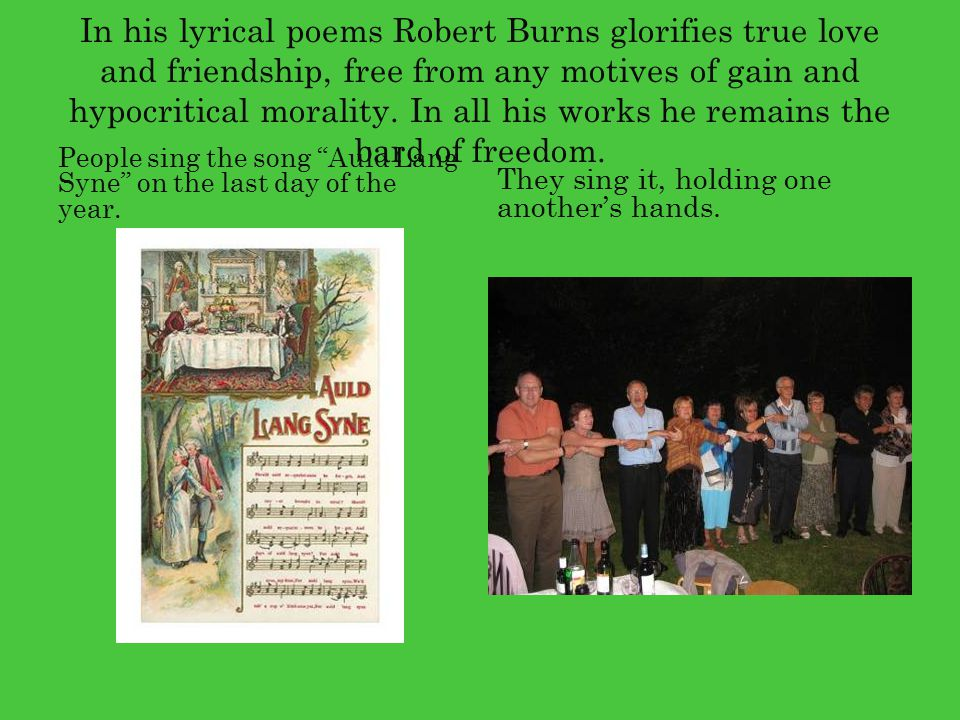 In his lyrical poems Robert Burns glorifies true love and friendship, free from any motives of gain and hypocritical morality. In all his works he remains the bard of freedom.