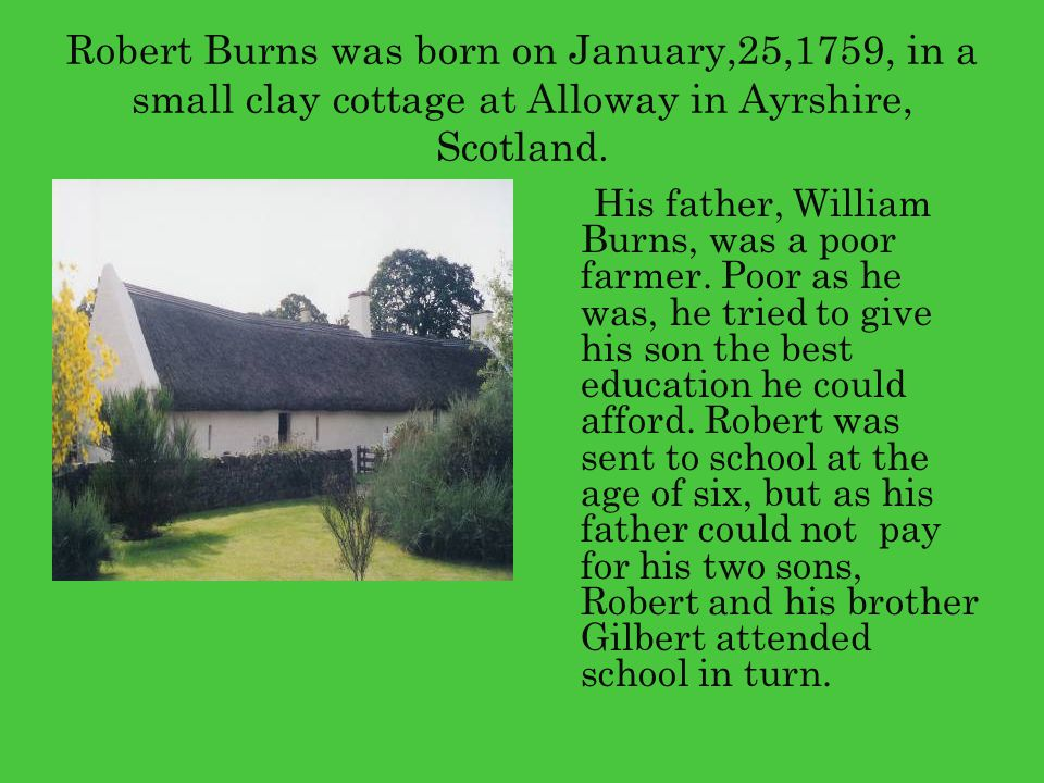Robert Burns was born on January,25,1759, in a small clay cottage at Alloway in Ayrshire, Scotland.