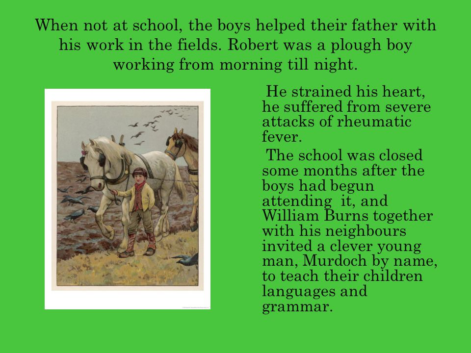 When not at school, the boys helped their father with his work in the fields. Robert was a plough boy working from morning till night.