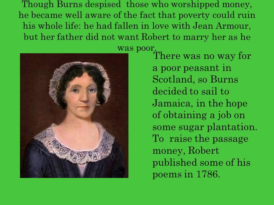 Though Burns despised those who worshipped money, he became well aware of the fact that poverty could ruin his whole life: he had fallen in love with Jean Armour, but her father did not want Robert to marry her as he was poor.