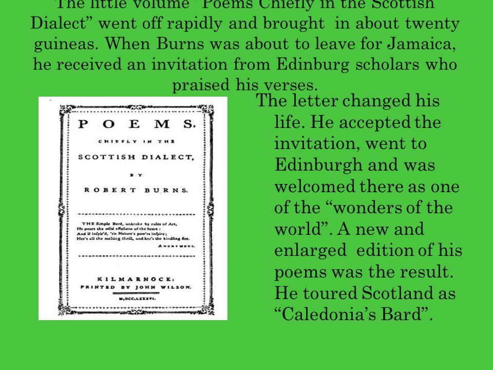 The little volume Poems Chiefly in the Scottish Dialect went off rapidly and brought in about twenty guineas. When Burns was about to leave for Jamaica, he received an invitation from Edinburg scholars who praised his verses.
