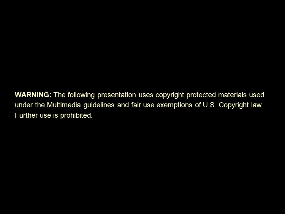 WARNING: The following presentation uses copyright protected materials used under the Multimedia guidelines and fair use exemptions of U.S.