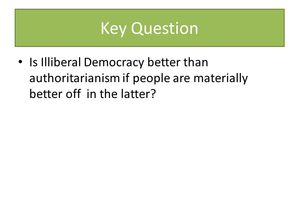 Key Question Is Illiberal Democracy better than authoritarianism if people are materially better off in the latter