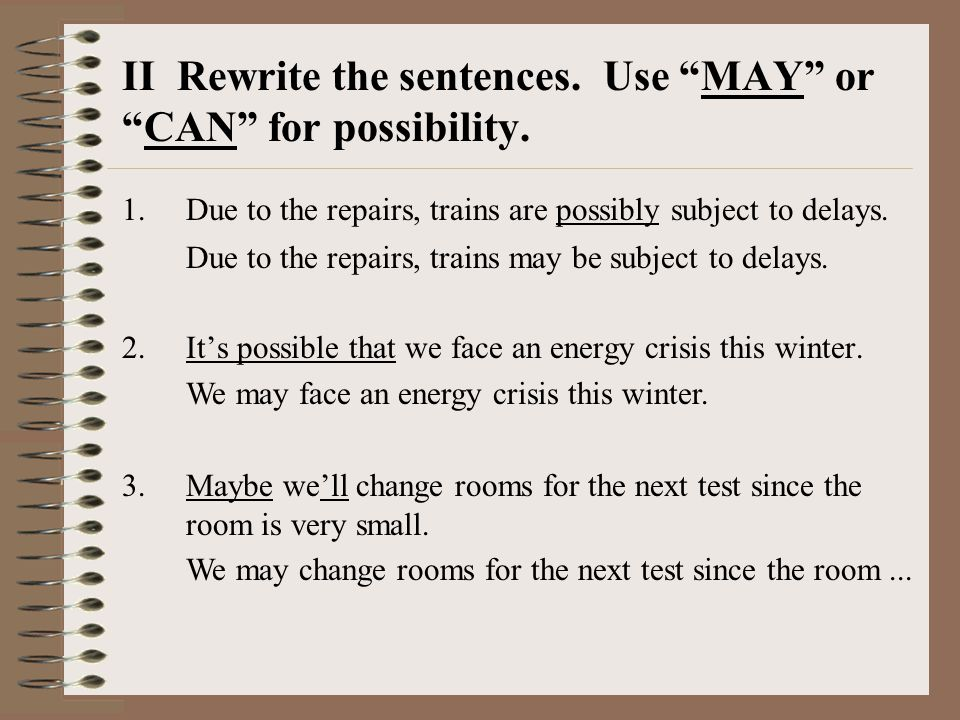 II Rewrite the sentences. Use MAY or CAN for possibility.