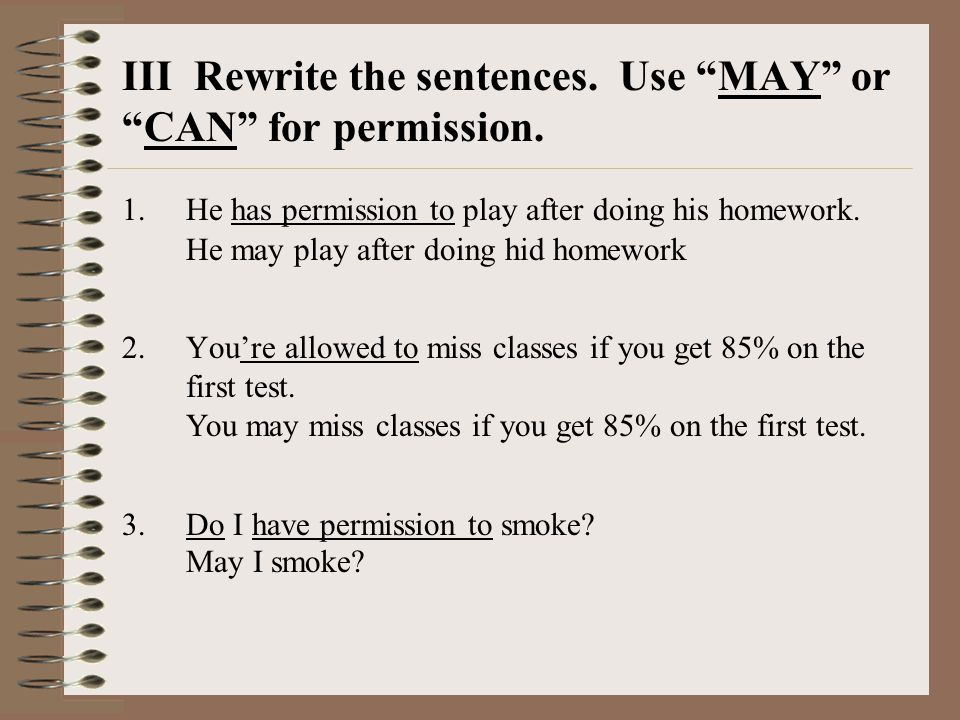III Rewrite the sentences. Use MAY or CAN for permission.