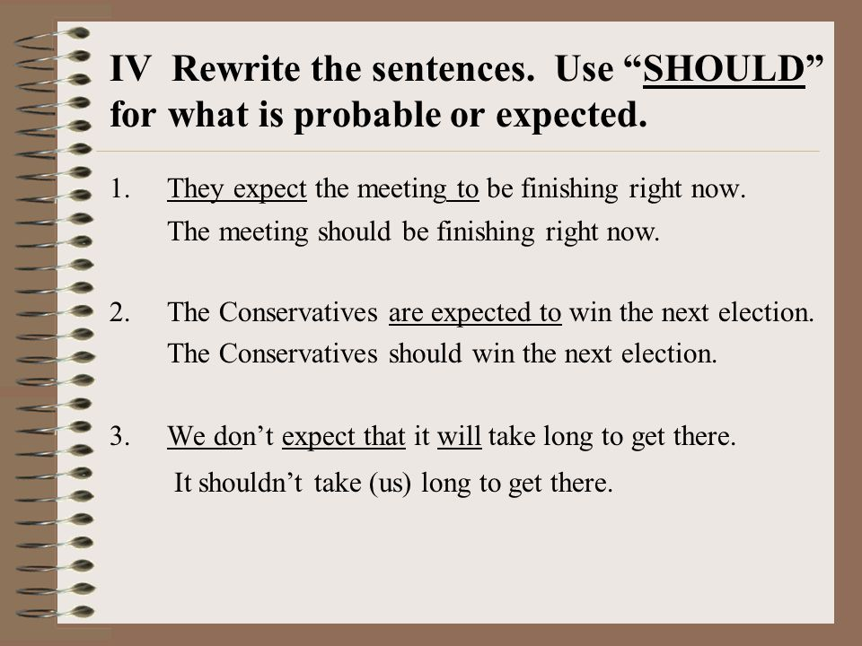 IV Rewrite the sentences. Use SHOULD for what is probable or expected.