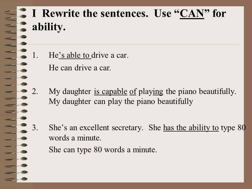 I Rewrite the sentences. Use CAN for ability.