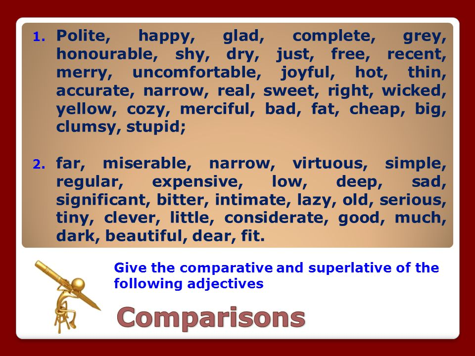 Polite, happy, glad, complete, grey, honourable, shy, dry, just, free, recent, merry, uncomfortable, joyful, hot, thin, accurate, narrow, real, sweet, right, wicked, yellow, cozy, merciful, bad, fat, cheap, big, clumsy, stupid;