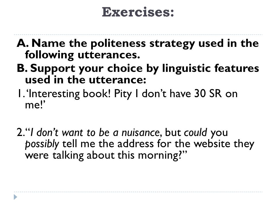 Exercises: A. Name the politeness strategy used in the following utterances. B. Support your choice by linguistic features used in the utterance: