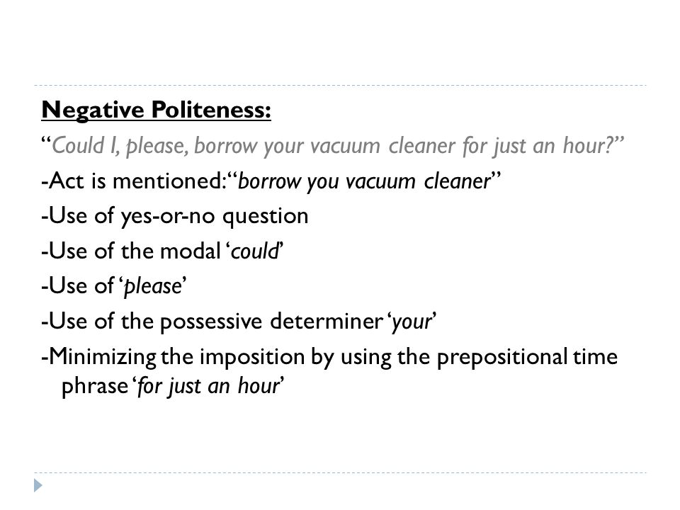 Negative Politeness: Could I, please, borrow your vacuum cleaner for just an hour -Act is mentioned: borrow you vacuum cleaner -Use of yes-or-no question -Use of the modal 'could' -Use of 'please' -Use of the possessive determiner 'your' -Minimizing the imposition by using the prepositional time phrase 'for just an hour'