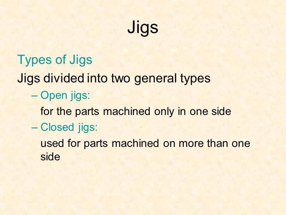 Jigs Types of Jigs Jigs divided into two general types Open jigs: