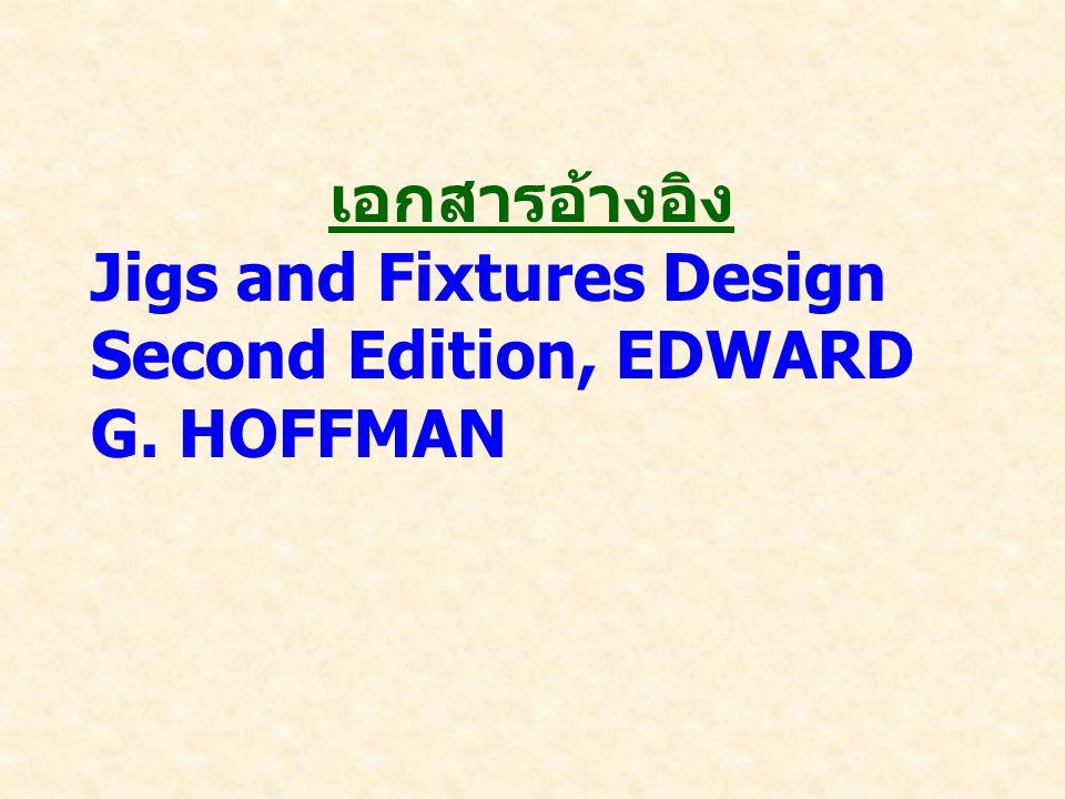 เอกสารอ้างอิง Jigs and Fixtures Design Second Edition, EDWARD G. HOFFMAN