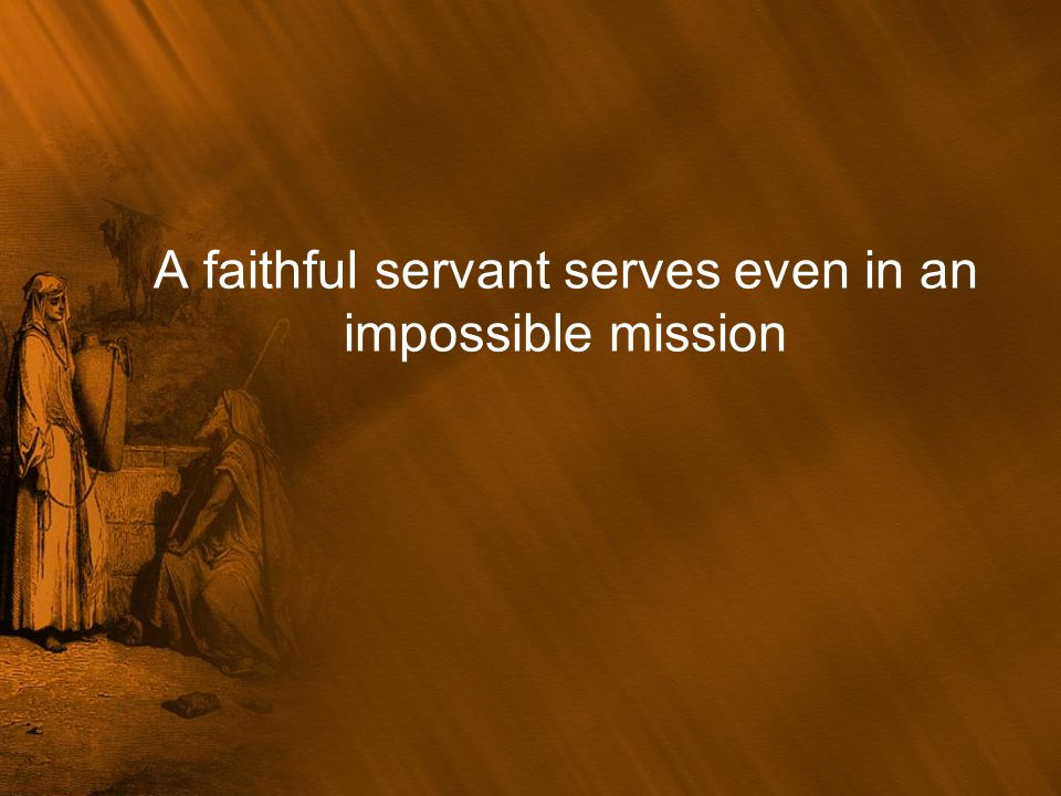 A faithful servant serves even in an impossible mission