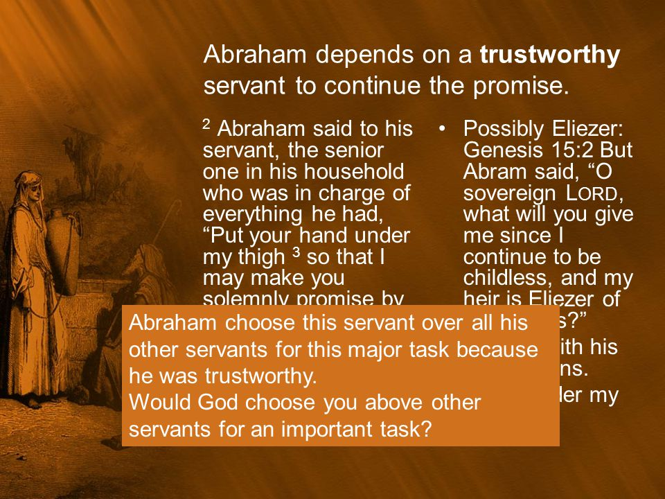 Abraham depends on a trustworthy servant to continue the promise.