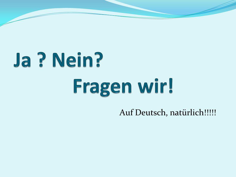 Ja Nein Fragen wir! Auf Deutsch, natürlich!!!!!