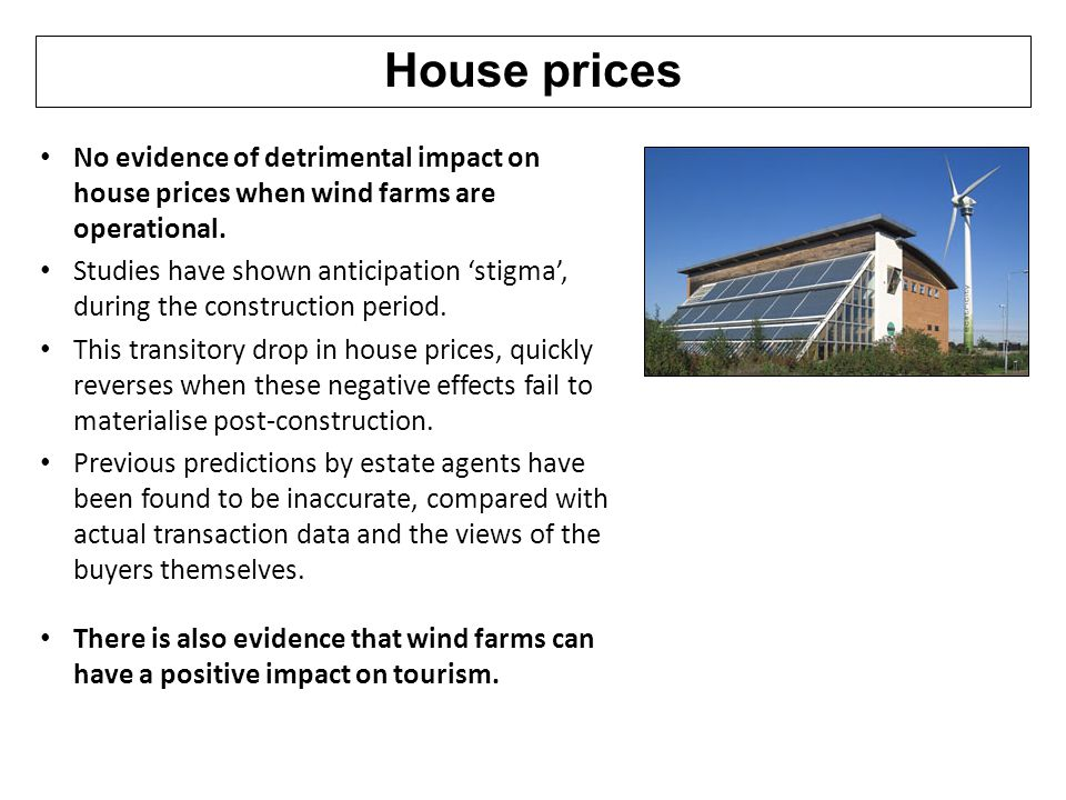 House prices No evidence of detrimental impact on house prices when wind farms are operational.