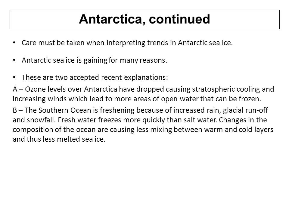 Antarctica, continued Care must be taken when interpreting trends in Antarctic sea ice. Antarctic sea ice is gaining for many reasons.