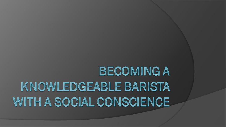Becoming a knowledgeable barista with a social conscience