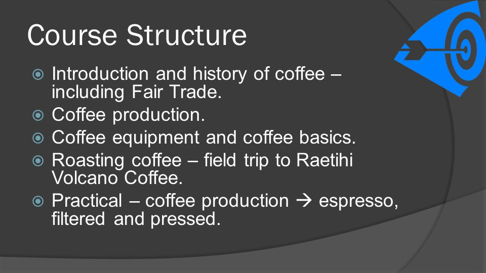 Course Structure Introduction and history of coffee – including Fair Trade. Coffee production. Coffee equipment and coffee basics.