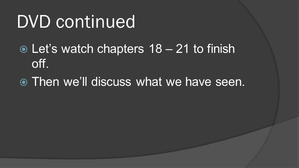 DVD continued Let's watch chapters 18 – 21 to finish off.