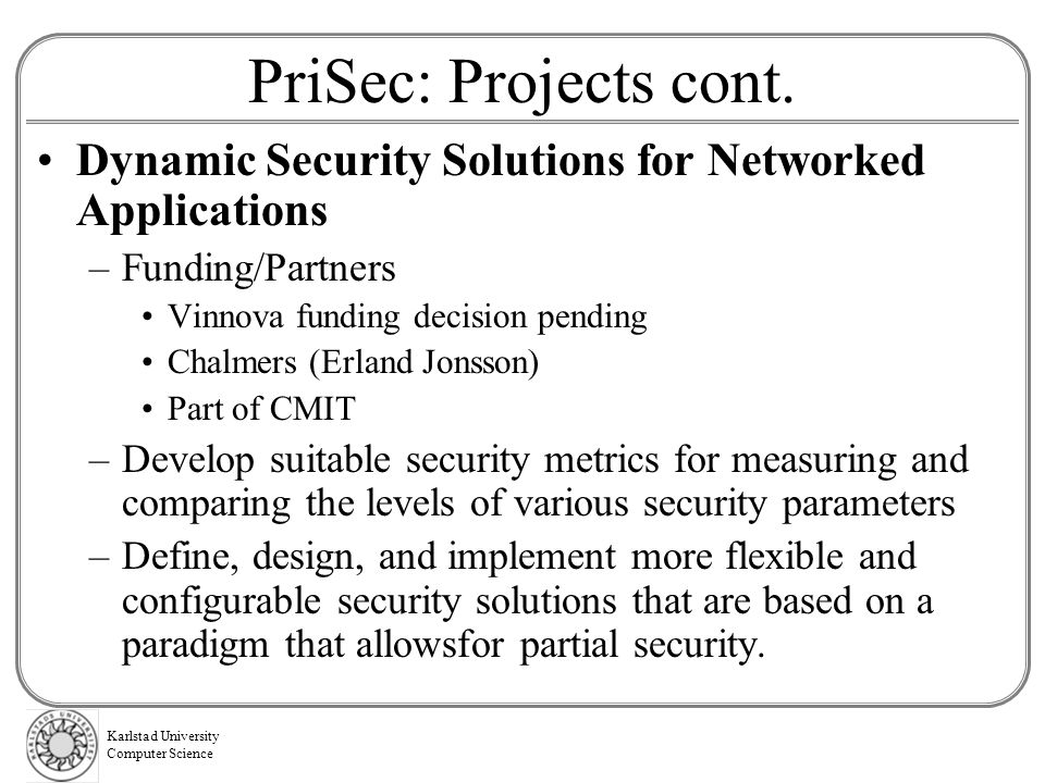 PriSec: Projects cont. Dynamic Security Solutions for Networked Applications. Funding/Partners. Vinnova funding decision pending.
