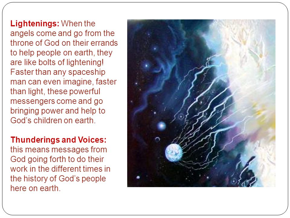 Lightenings: When the angels come and go from the throne of God on their errands to help people on earth, they are like bolts of lightening! Faster than any spaceship man can even imagine, faster than light, these powerful messengers come and go bringing power and help to God's children on earth.