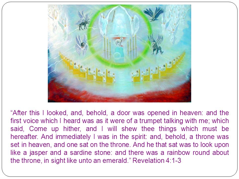 After this I looked, and, behold, a door was opened in heaven: and the first voice which I heard was as it were of a trumpet talking with me; which said, Come up hither, and I will shew thee things which must be hereafter. And immediately I was in the spirit: and, behold, a throne was set in heaven, and one sat on the throne.