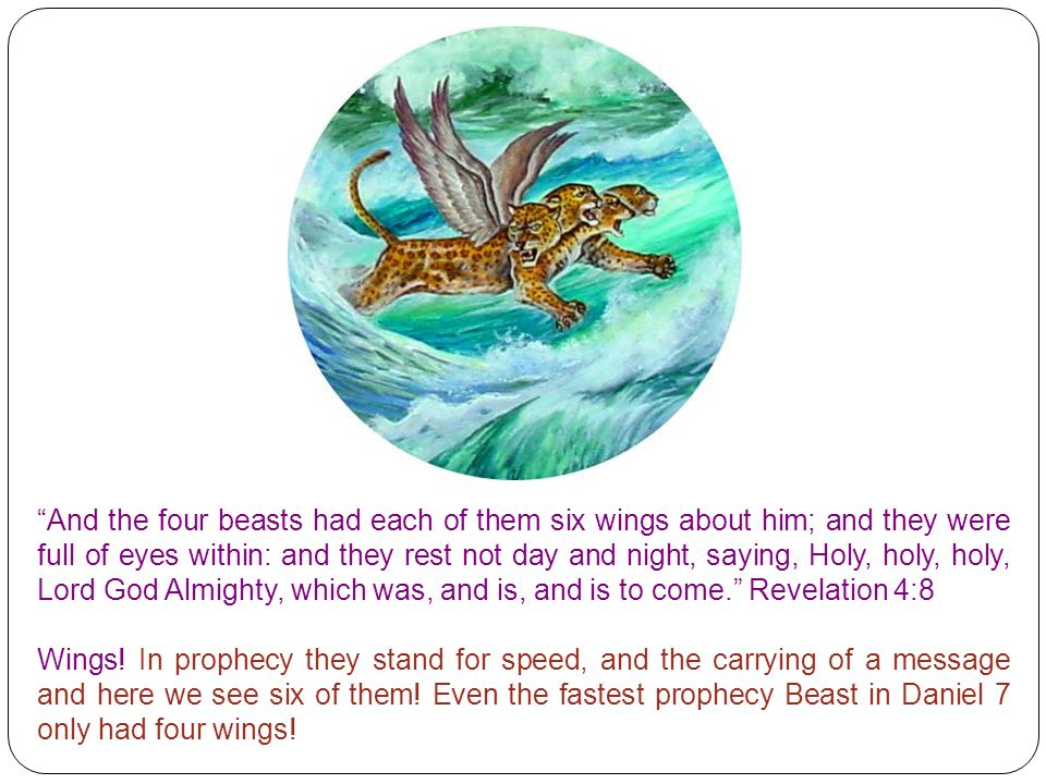 And the four beasts had each of them six wings about him; and they were full of eyes within: and they rest not day and night, saying, Holy, holy, holy, Lord God Almighty, which was, and is, and is to come. Revelation 4:8