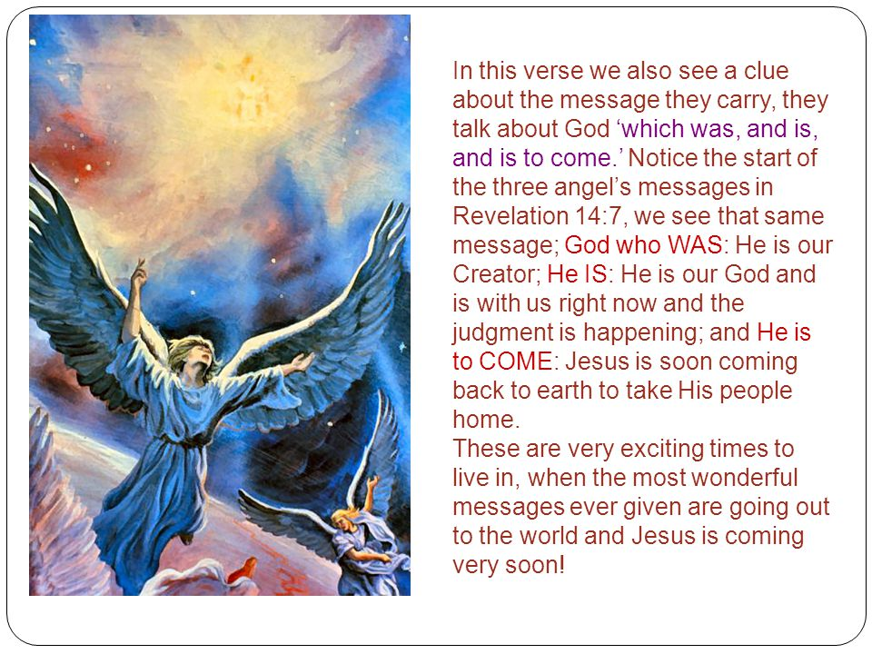 In this verse we also see a clue about the message they carry, they talk about God 'which was, and is, and is to come.' Notice the start of the three angel's messages in Revelation 14:7, we see that same message; God who WAS: He is our Creator; He IS: He is our God and is with us right now and the judgment is happening; and He is to COME: Jesus is soon coming back to earth to take His people home.
