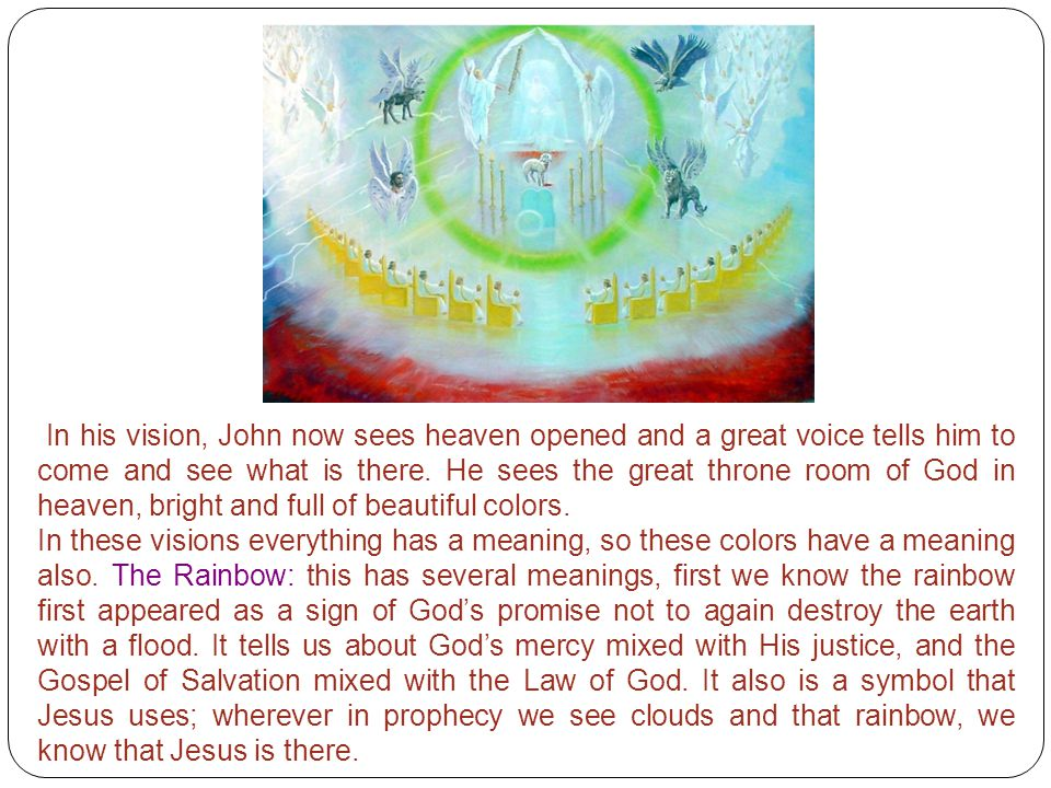 In his vision, John now sees heaven opened and a great voice tells him to come and see what is there. He sees the great throne room of God in heaven, bright and full of beautiful colors.