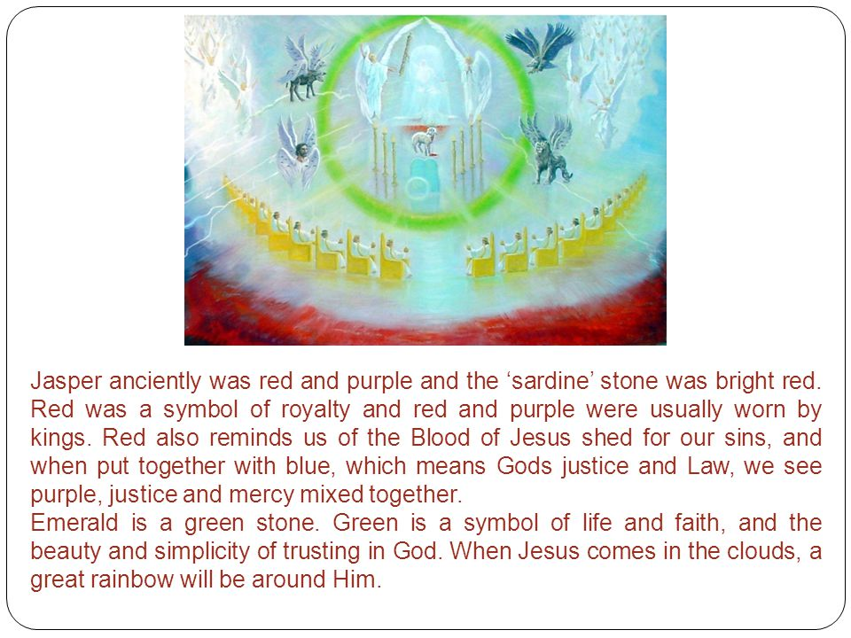 Jasper anciently was red and purple and the 'sardine' stone was bright red. Red was a symbol of royalty and red and purple were usually worn by kings. Red also reminds us of the Blood of Jesus shed for our sins, and when put together with blue, which means Gods justice and Law, we see purple, justice and mercy mixed together.