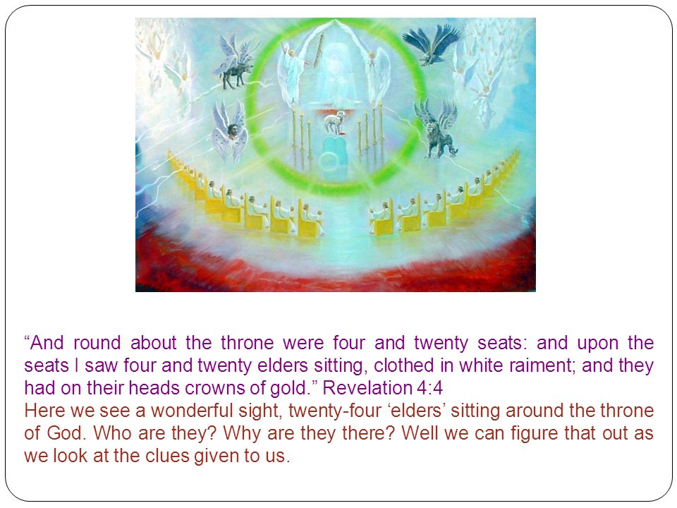 And round about the throne were four and twenty seats: and upon the seats I saw four and twenty elders sitting, clothed in white raiment; and they had on their heads crowns of gold. Revelation 4:4