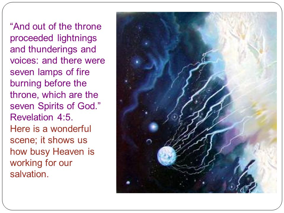 And out of the throne proceeded lightnings and thunderings and voices: and there were seven lamps of fire burning before the throne, which are the seven Spirits of God. Revelation 4:5.