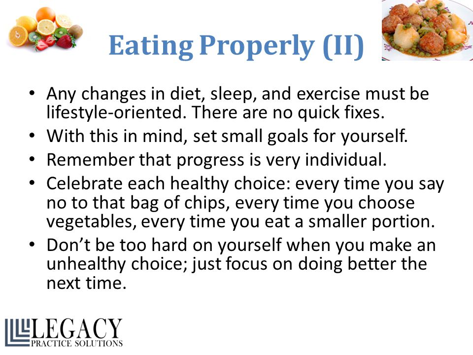 Eating Properly (II) Any changes in diet, sleep, and exercise must be lifestyle-oriented. There are no quick fixes.