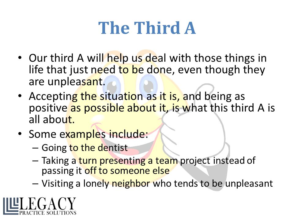 The Third A Our third A will help us deal with those things in life that just need to be done, even though they are unpleasant.