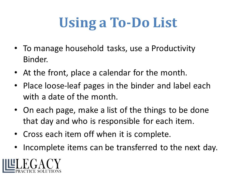 Using a To-Do List To manage household tasks, use a Productivity Binder. At the front, place a calendar for the month.