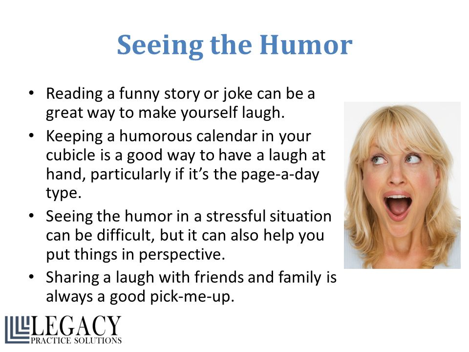 Seeing the Humor Reading a funny story or joke can be a great way to make yourself laugh.