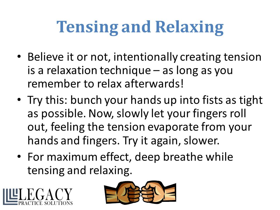 Tensing and Relaxing Believe it or not, intentionally creating tension is a relaxation technique – as long as you remember to relax afterwards!