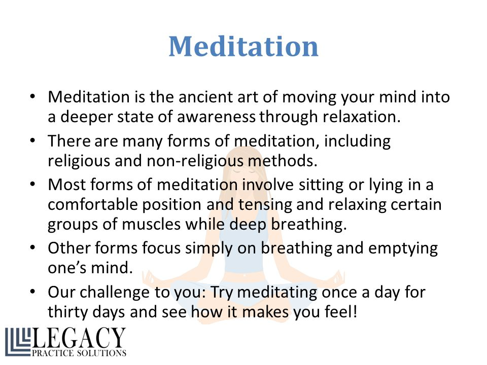Meditation Meditation is the ancient art of moving your mind into a deeper state of awareness through relaxation.