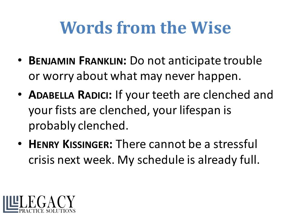 Words from the Wise Benjamin Franklin: Do not anticipate trouble or worry about what may never happen.