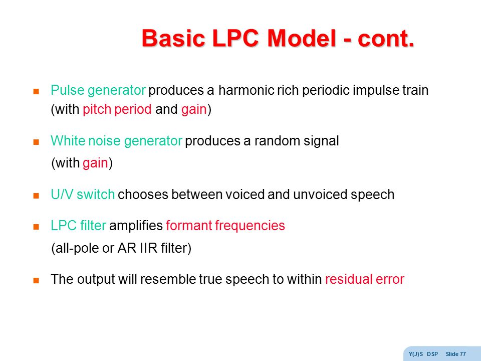 Basic LPC Model - cont. Pulse generator produces a harmonic rich periodic impulse train (with pitch period and gain)