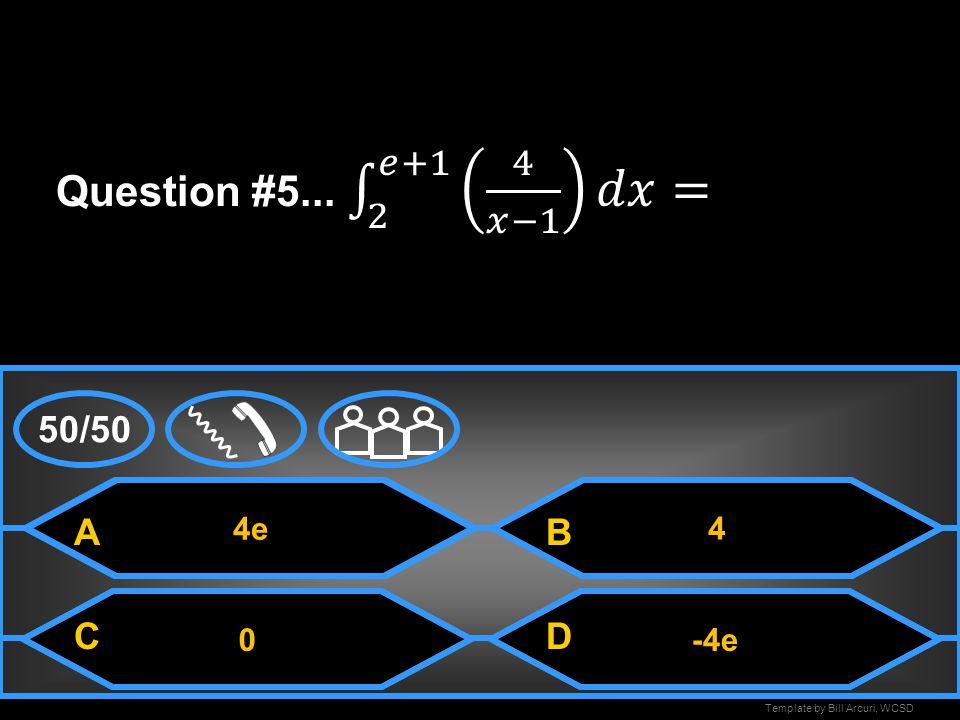 Question #5... 2 𝑒+1 4 𝑥−1 𝑑𝑥= 50/50 A B C D 4e 4 -4e
