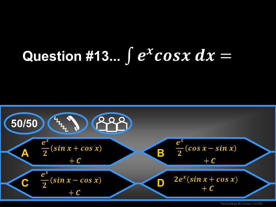 Question #13... 𝒆 𝒙 𝒄𝒐𝒔𝒙 𝒅𝒙= 50/50 A B C D 𝒆 𝒙 𝟐 𝒔𝒊𝒏 𝒙+𝒄𝒐𝒔 𝒙 +𝑪