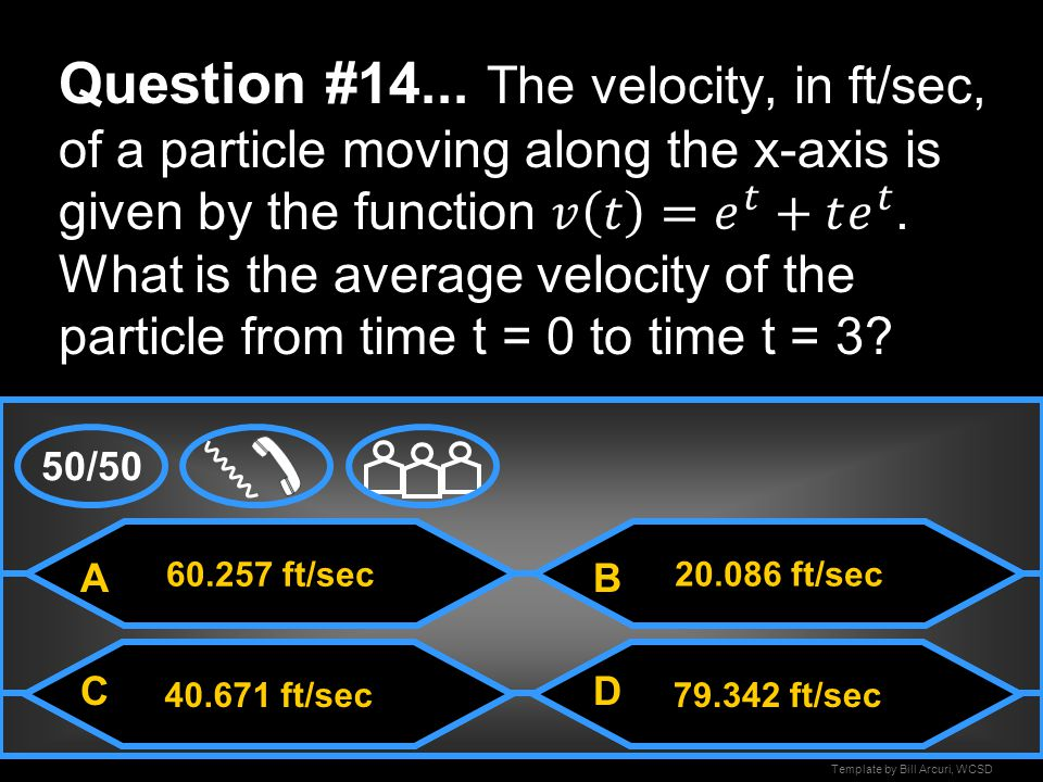 Question #14... The velocity, in ft/sec, of a particle moving along the x-axis is given by the function 𝑣 𝑡 = 𝑒 𝑡 +𝑡 𝑒 𝑡 . What is the average velocity of the particle from time t = 0 to time t = 3