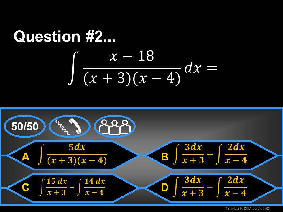 Question #2... 𝑥−18 (𝑥+3)(𝑥−4) 𝑑𝑥= 50/50 A B C D 𝟓𝒅𝒙 (𝒙+𝟑)(𝒙−𝟒)