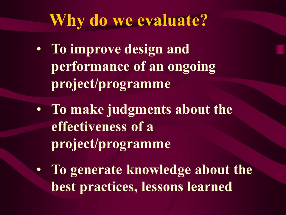 Why do we evaluate To improve design and performance of an ongoing project/programme.